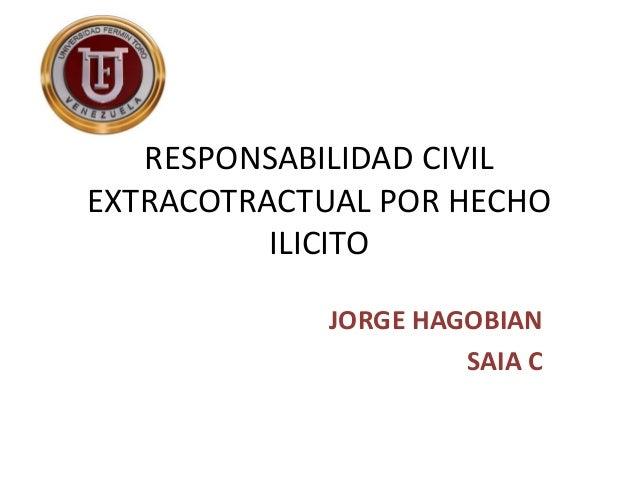RESPONSABILIDAD CIVIL EXTRACOTRACTUAL POR HECHO ILICITO JORGE HAGOBIAN SAIA C