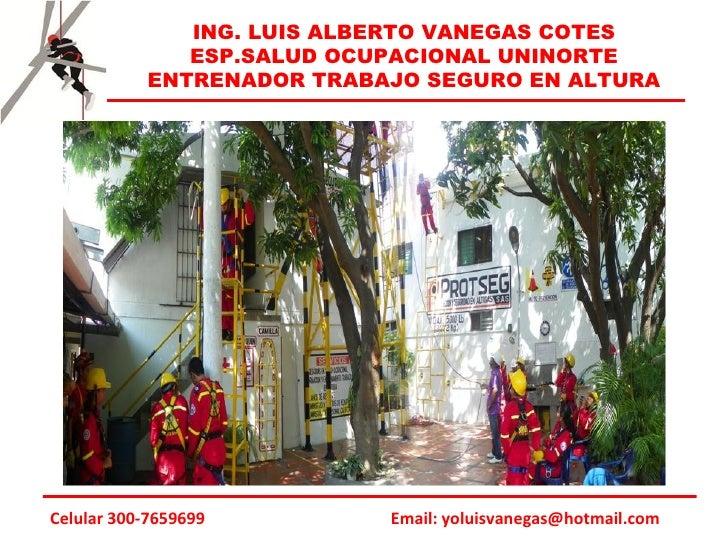 ING. LUIS ALBERTO VANEGAS COTES              ESP.SALUD OCUPACIONAL UNINORTE           ENTRENADOR TRABAJO SEGURO EN ALTURAC...