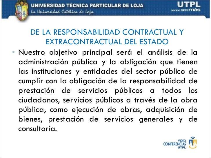 DE LA RESPONSABILIDAD CONTRACTUAL Y EXTRACONTRACTUAL DEL ESTADO <ul><li>Nuestro objetivo principal será el análisis de la ...