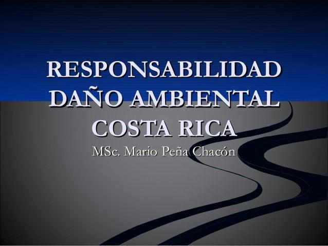 RESPONSABILIDADRESPONSABILIDAD DAÑO AMBIENTALDAÑO AMBIENTAL COSTA RICACOSTA RICA MSc. Mario Peña ChacónMSc. Mario Peña Cha...