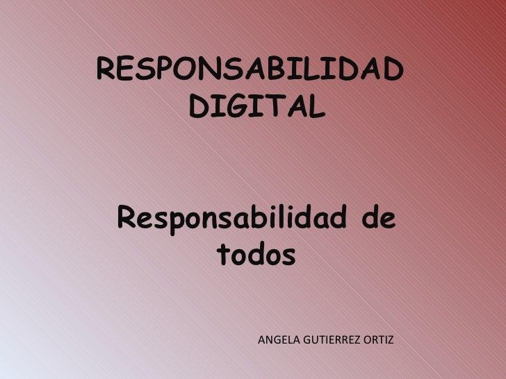 RESPONSABILIDAD  DIGITAL Responsabilidad de todos ANGELA GUTIERREZ ORTIZ