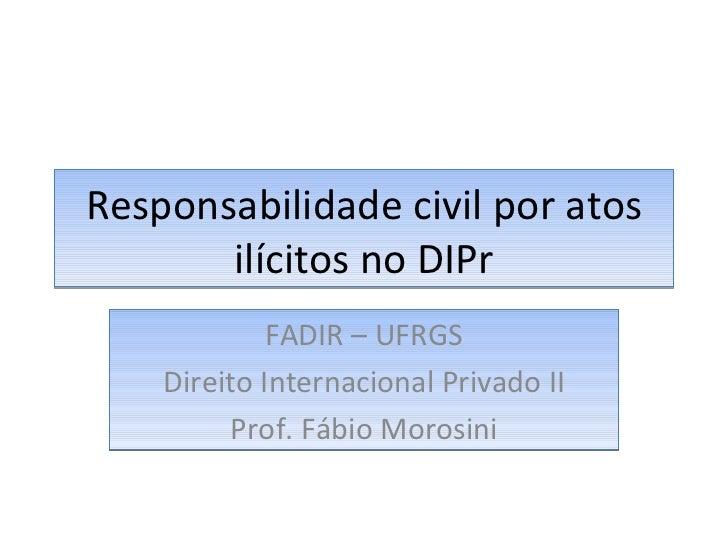 Responsabilidade civil por atos ilícitos no DIPr FADIR – UFRGS Direito Internacional Privado II Prof. Fábio Morosini
