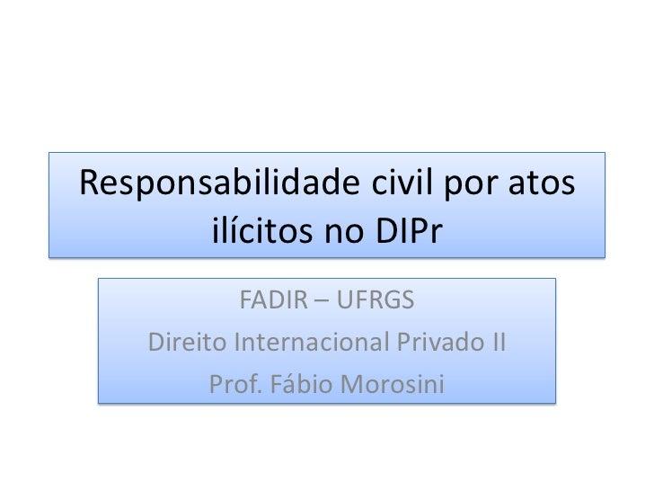 Responsabilidade civil por atos       ilícitos no DIPr             FADIR – UFRGS    Direito Internacional Privado II      ...