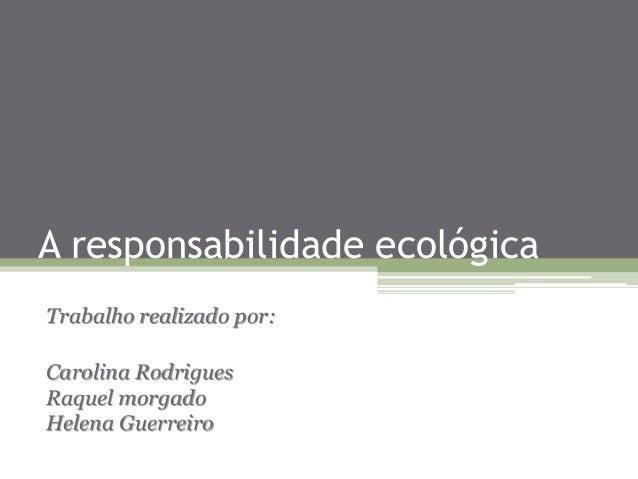 A responsabilidade ecológica Trabalho realizado por: Carolina Rodrigues Raquel morgado Helena Guerreiro