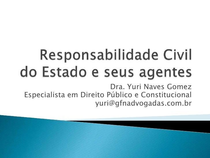 Responsabilidade Civildo Estado e seus agentes<br />Dra. Yuri Naves Gomez<br />EspecialistaemDireitoPúblico e Constitucion...