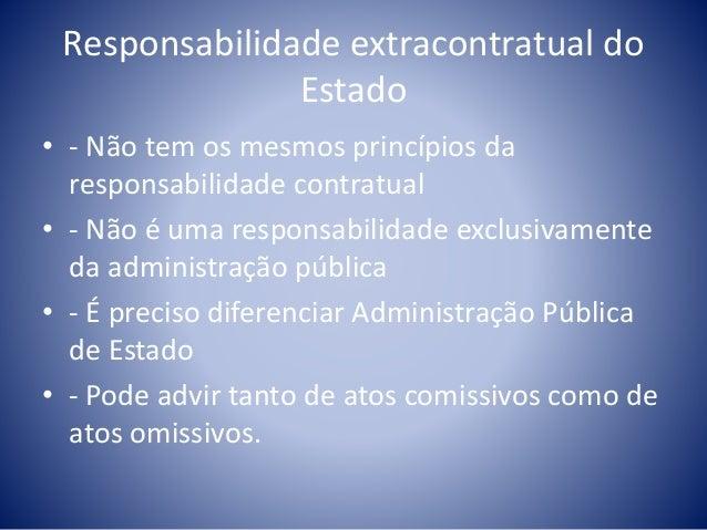 Responsabilidade extracontratual do  Estado  • - Não tem os mesmos princípios da  responsabilidade contratual  • - Não é u...