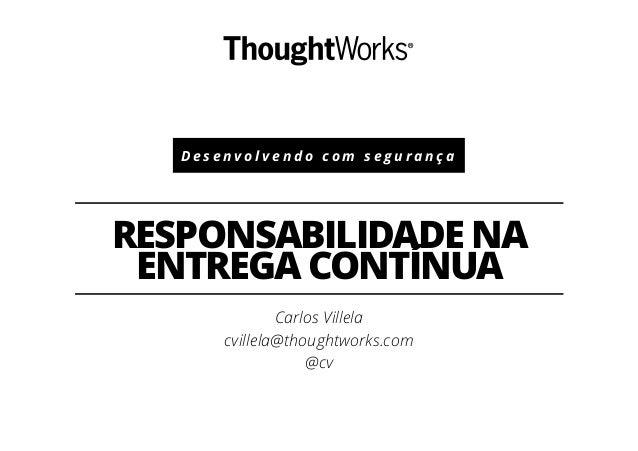 D e s e n v o l v e n d o c o m s e g u r a n ç a RESPONSABILIDADE NA ENTREGA CONTÍNUA Carlos Villela cvillela@thoughtwork...