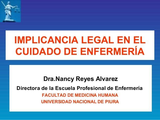 IMPLICANCIA LEGAL EN ELCUIDADO DE ENFERMERÍA          Dra.Nancy Reyes AlvarezDirectora de la Escuela Profesional de Enferm...