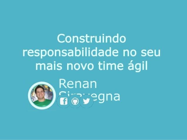 Renan Siravegna Construindo responsabilidade no seu mais novo time ágil