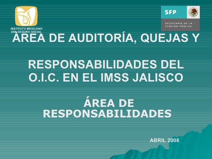 ÀREA DE AUDITORÍA, QUEJAS Y  RESPONSABILIDADES DEL O.I.C. EN EL IMSS JALISCO ÁREA DE RESPONSABILIDADES  ABRIL 2008 INSTITU...