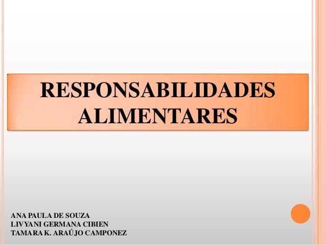 RESPONSABILIDADES ALIMENTARES ANA PAULA DE SOUZA LIVYANI GERMANA CIBIEN TAMARA K. ARAÚJO CAMPONEZ