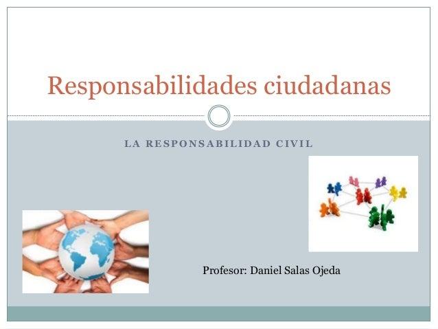 Responsabilidades ciudadanas  LA RESPONSABILIDAD CIVIL  Profesor: Daniel Salas Ojeda