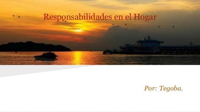 Responsabilidades en el Hogar  Por: Tegoba.