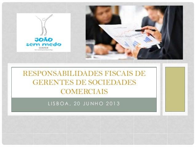RESPONSABILIDADES FISCAIS DE GERENTES DE SOCIEDADES COMERCIAIS L I S B O A , 2 0 J U N H O 2 0 1 3