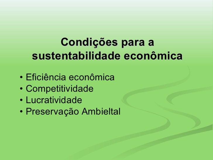 Condições para a sustentabilidade econômica •  Eficiência econômica • Competitividade • Lucratividade • Preservação Ambiel...