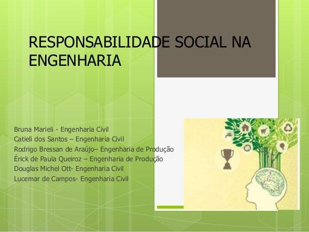 RESPONSABILIDADE SOCIAL NA ENGENHARIA Bruna Marieli - Engenharia Civil Catieli dos Santos – Engenharia Civil Rodrigo Bress...