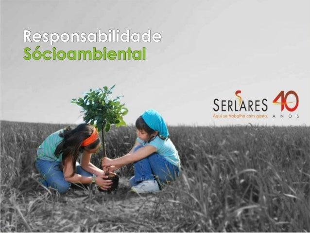 Responsabilidade       Socioambiental CorporativoA Serlares tem o compromisso com a atuaçãoresponsável voltada para o dese...