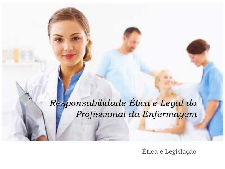 Responsabilidade Ética e Legal do     Profissional da Enfermagem                    Ética e Legislação