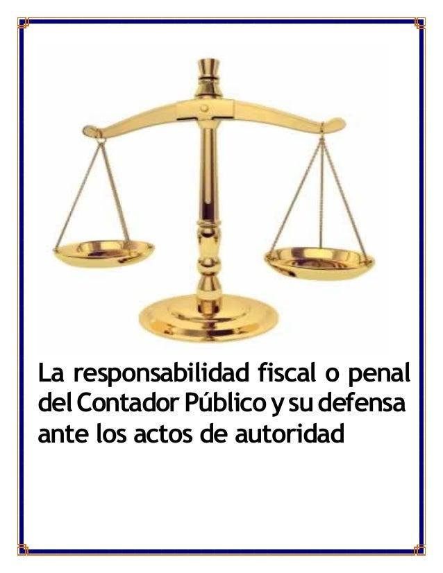 La responsabilidad fiscal o penaldelContadorPúblicoysudefensaante los actos de autoridad