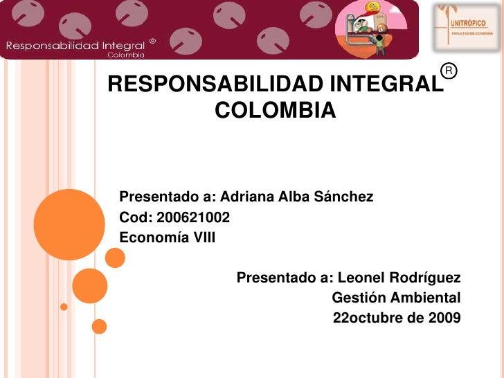 R<br />----<br />RESPONSABILIDAD INTEGRAL                     COLOMBIA<br />Presentado a: Adriana Alba Sánchez<br />Cod: 2...