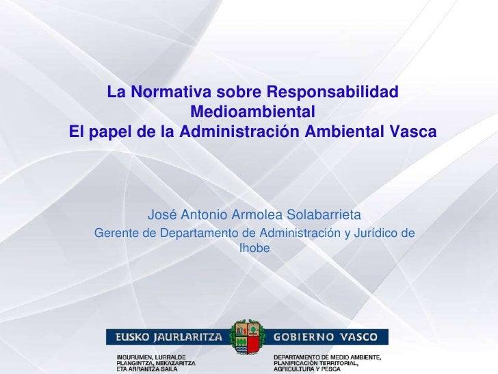 La Normativa sobre Responsabilidad                 Medioambiental El papel de la Administración Ambiental Vasca           ...