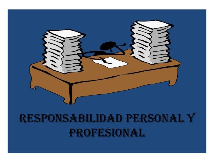 RESPONSABILIDAD PERSONAL Y       PROFESIONAL