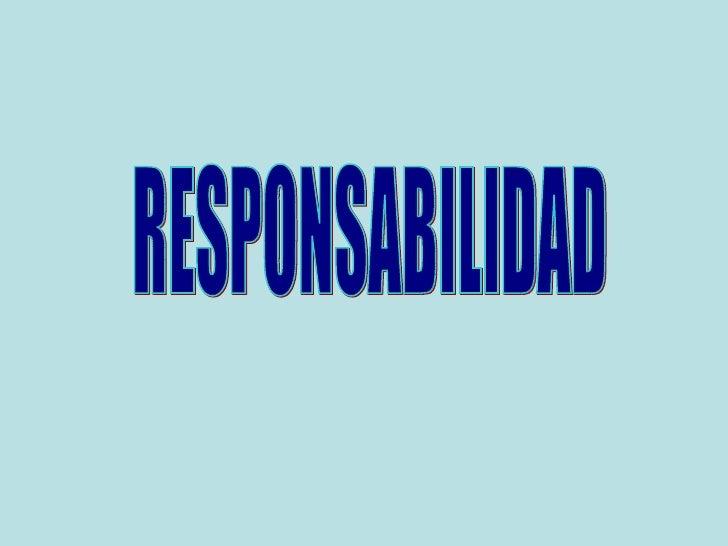 RESPONSABILIDAD• Responsabilidad  Responder, dar  respuesta• Se define como la obligación que  tiene un individuo de resp...