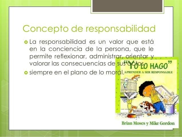 Concepto de responsabilidad  La  responsabilidad es un valor que está en la conciencia de la persona, que le permite refl...