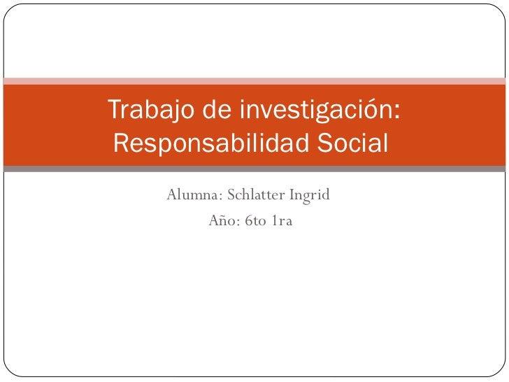 Trabajo de investigación:Responsabilidad Social    Alumna: Schlatter Ingrid         Año: 6to 1ra