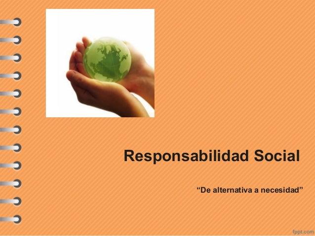 """Responsabilidad Social """"De alternativa a necesidad"""""""