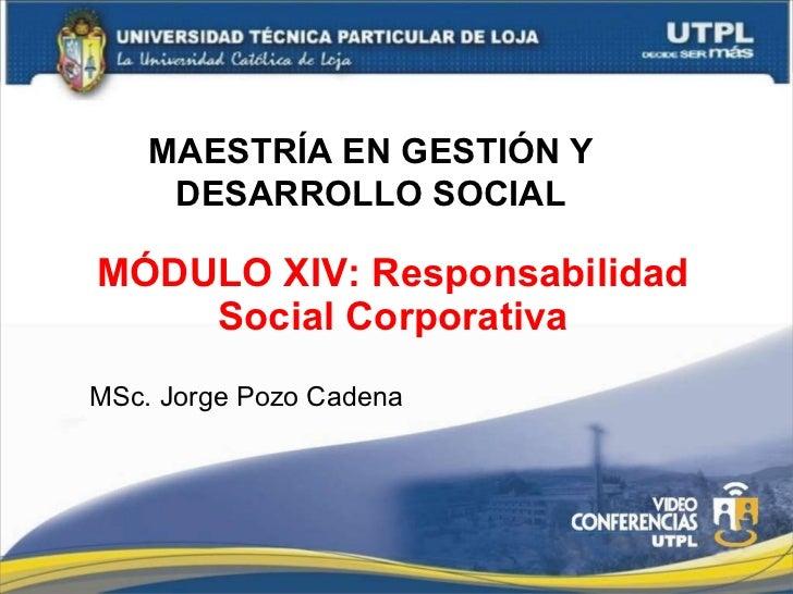 MÓDULO XIV: Responsabilidad Social Corporativa MSc. Jorge Pozo Cadena MAESTRÍA EN GESTIÓN Y DESARROLLO SOCIAL
