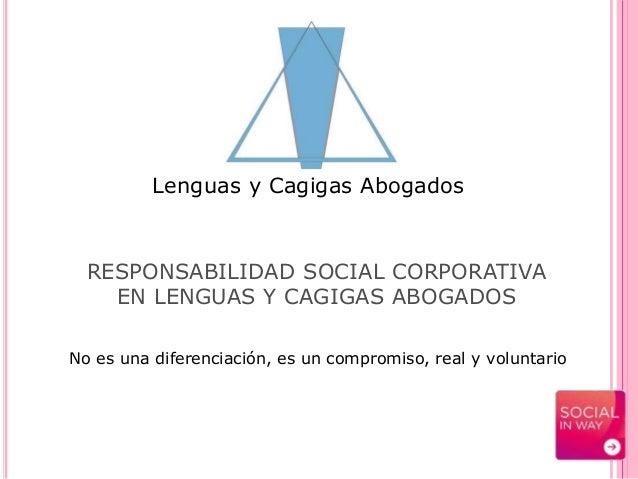 Lenguas y Cagigas Abogados RESPONSABILIDAD SOCIAL CORPORATIVA EN LENGUAS Y CAGIGAS ABOGADOS No es una diferenciación, es u...