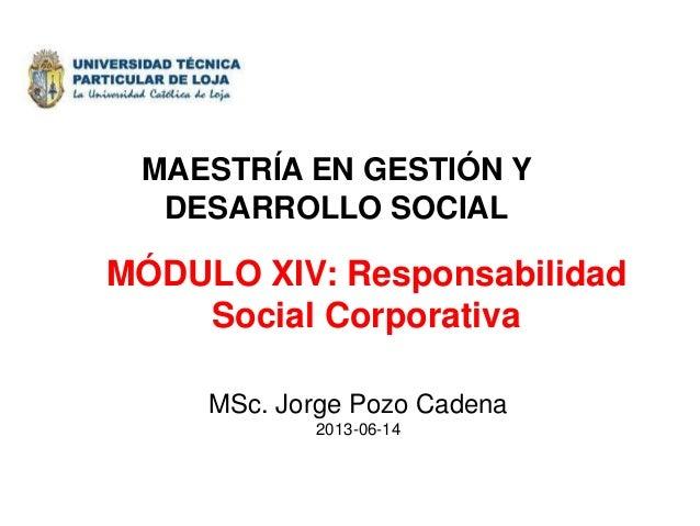 MÓDULO XIV: Responsabilidad Social Corporativa MSc. Jorge Pozo Cadena 2013-06-14 MAESTRÍA EN GESTIÓN Y DESARROLLO SOCIAL