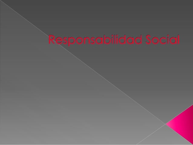  La responsabilidad social es un término que serefiere a la carga, compromiso u obligaciónque los miembros de una socieda...
