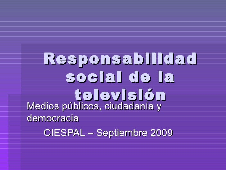 Responsabilidad social de la televisión Medios públicos, ciudadanía y democracia CIESPAL – Septiembre 2009