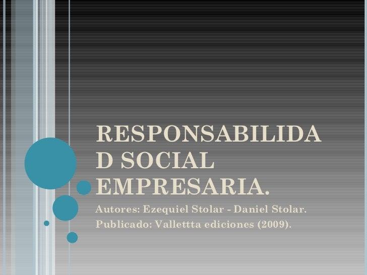 RESPONSABILIDAD SOCIAL EMPRESARIA. Autores: Ezequiel Stolar - Daniel Stolar. Publicado: Vallettta ediciones (2009).