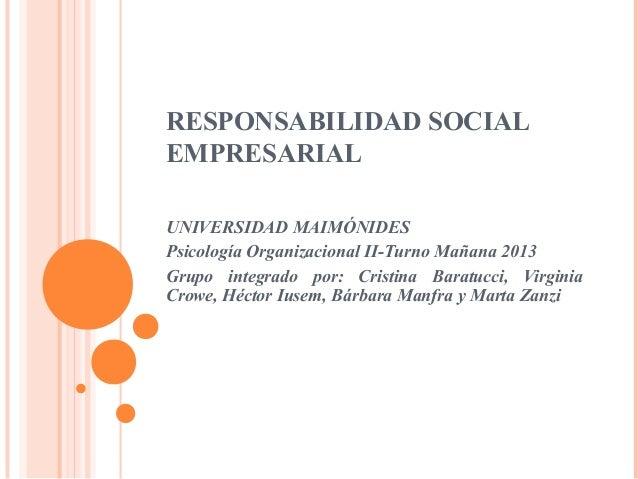 RESPONSABILIDAD SOCIAL EMPRESARIAL UNIVERSIDAD MAIMÓNIDES Psicología Organizacional II-Turno Mañana 2013 Grupo integrado p...