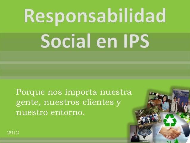 Porque nos importa nuestra   gente, nuestros clientes y   nuestro entorno.2012