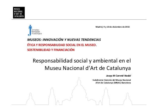 Responsabilidad social y ambiental en el Museu Nacional d'Art de Catalunya Madrid, 9 y 10 de diciembre de 2015 Josep M Car...