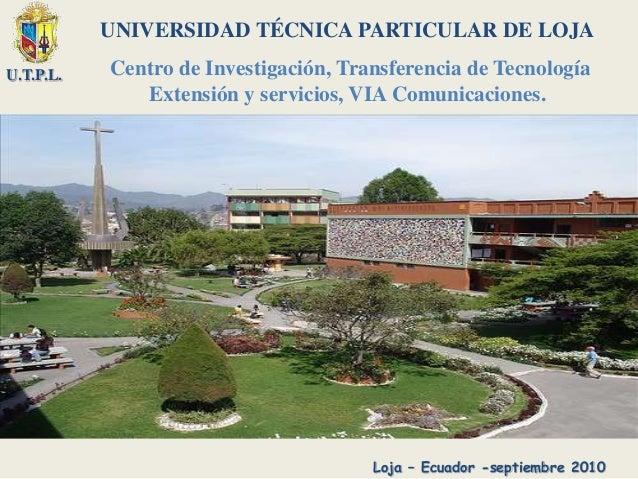 U.T.P.L. UNIVERSIDAD TÉCNICA PARTICULAR DE LOJA Centro de Investigación, Transferencia de Tecnología Extensión y servicios...