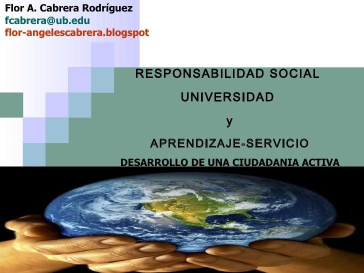 RESPONSABILIDAD SOCIAL  UNIVERSIDAD  y  APRENDIZAJE-SERVICIO  DESARROLLO DE UNA CIUDADANIA ACTIVA Flor A. Cabrera Rodrígue...