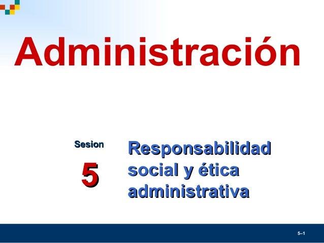 5–1ResponsabilidadResponsabilidadsocial y éticasocial y éticaadministrativaadministrativaSesionSesion55Administración