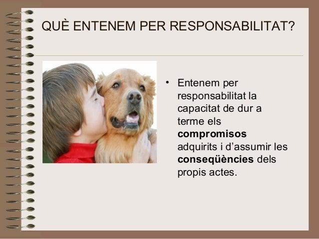 QUÈ ENTENEM PER RESPONSABILITAT? • Entenem per responsabilitat la capacitat de dur a terme els compromisos adquirits i d'a...