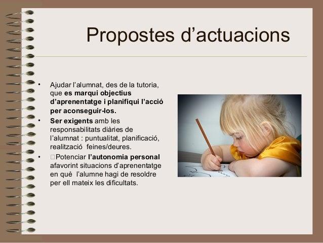 Propostes d'actuacions • Ajudar l'alumnat, des de la tutoria, que es marqui objectius d'aprenentatge i planifiqui l'acció ...