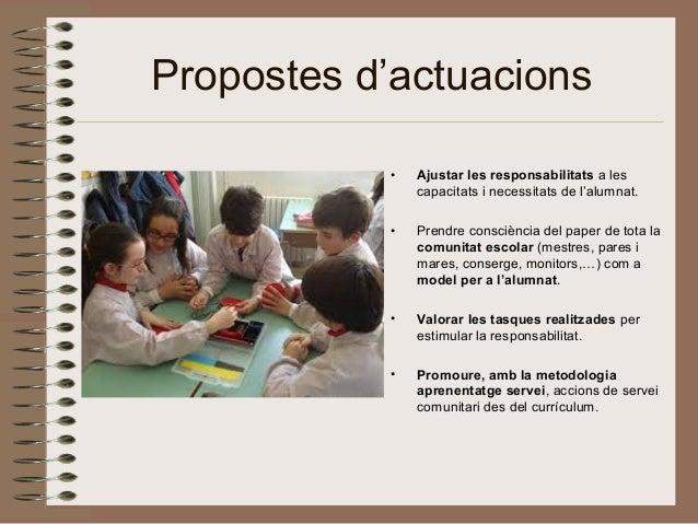 Propostes d'actuacions • Ajustar les responsabilitats a les capacitats i necessitats de l'alumnat. • Prendre consciència d...