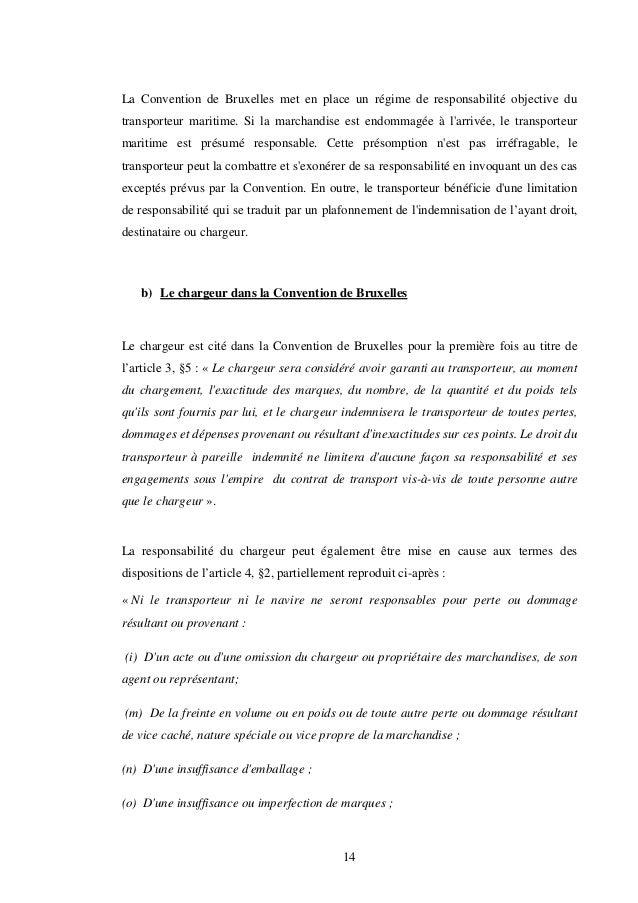14 La Convention de Bruxelles met en place un régime de responsabilité objective du transporteur maritime. Si la marchandi...