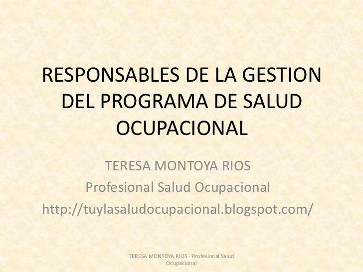 RESPONSABLES DE LA GESTION DEL PROGRAMA DE SALUD OCUPACIONAL<br />TERESA MONTOYA RIOS<br />Profesional Salud Ocupacional<b...