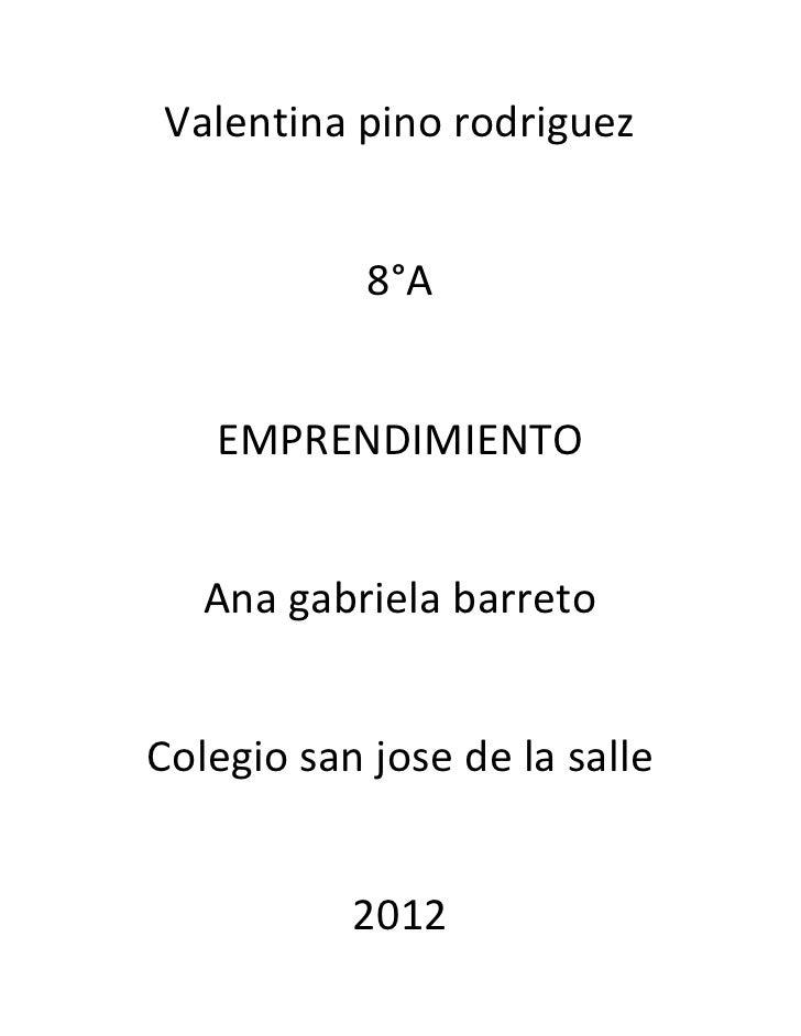 Valentina pino rodriguez            8°A   EMPRENDIMIENTO   Ana gabriela barretoColegio san jose de la salle           2012