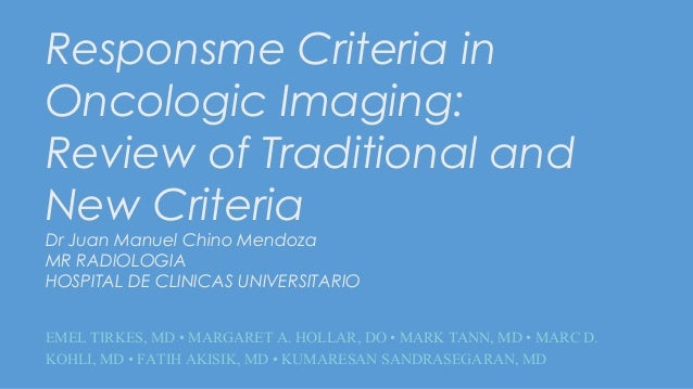 Responsme Criteria in Oncologic Imaging: Review of Traditional and New Criteria Dr Juan Manuel Chino Mendoza MR RADIOLOGIA...