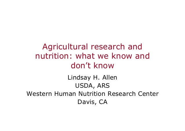 Agricultural research and nutrition: what we know and don't know Lindsay H. Allen USDA, ARS Western Human Nutrition Resear...